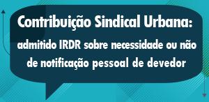 TRT18 admite IRDR para discutir necessidade ou não de notificar por edital devedor de contribuição sindical
